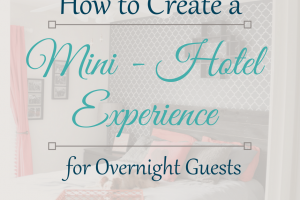 Easy Ways to Create a Mini-Hotel Experience for Overnight Guests