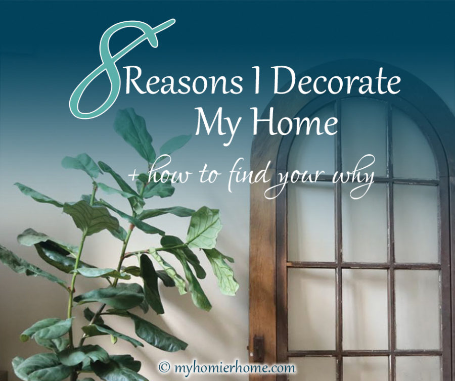 8 Reasons I Decorate My Home + How to Find Your Why